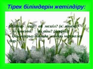 Тірек білімдерін жетілдіру: - Балалар қазір қай мезгіл? (көктем) - Көктемнің