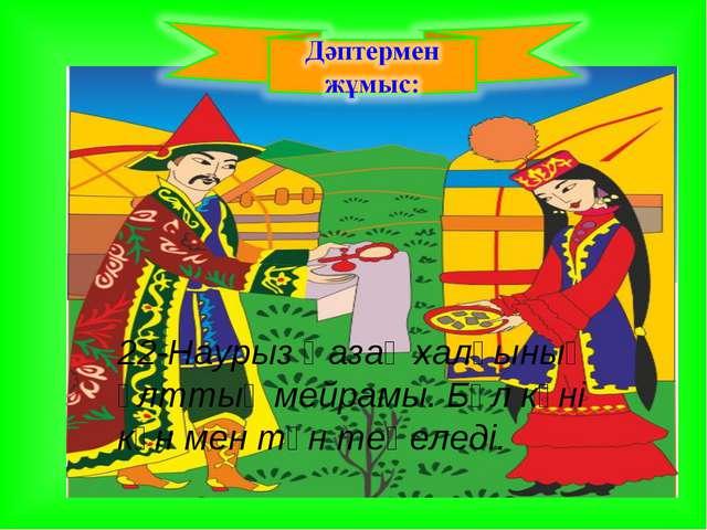 22-Наурыз Қазақ халқының ұлттық мейрамы. Бұл күні күн мен түн теңеледі.