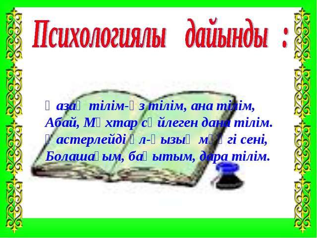 Қазақ тілім-өз тілім, ана тілім, Абай, Мұхтар сөйлеген дана тілім. Қастерлейд...