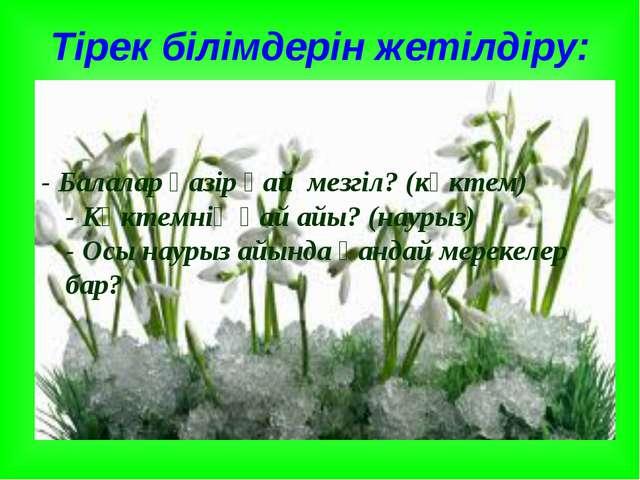 Тірек білімдерін жетілдіру: - Балалар қазір қай мезгіл? (көктем) - Көктемнің...