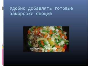 Удобно добавлять готовые заморозки овощей