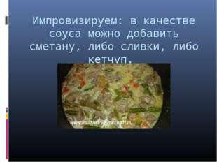 Импровизируем: в качестве соуса можно добавить сметану, либо сливки, либо кет