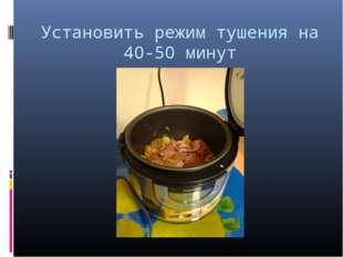 Установить режим тушения на 40-50 минут