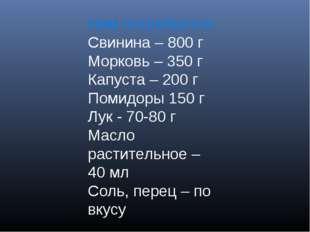 Нам потребуется: Свинина – 800 г Морковь – 350 г Капуста – 200 г Помидоры 150