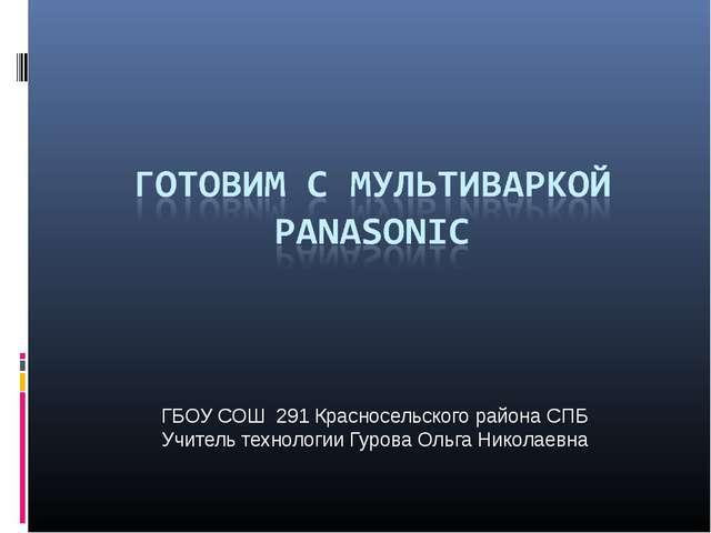 ГБОУ СОШ 291 Красносельского района СПБ Учитель технологии Гурова Ольга Никол...