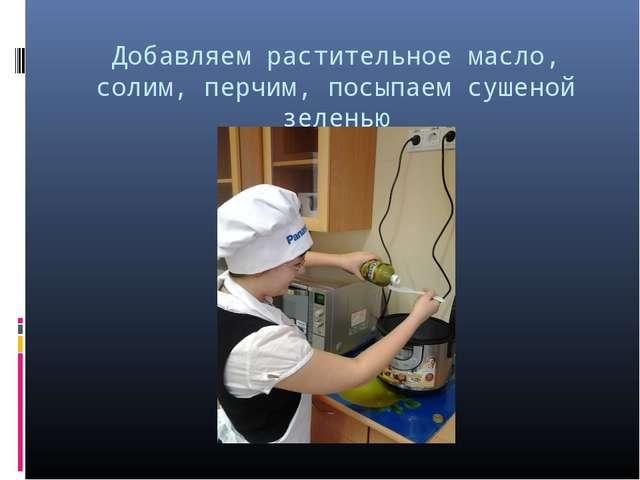 Добавляем растительное масло, солим, перчим, посыпаем сушеной зеленью