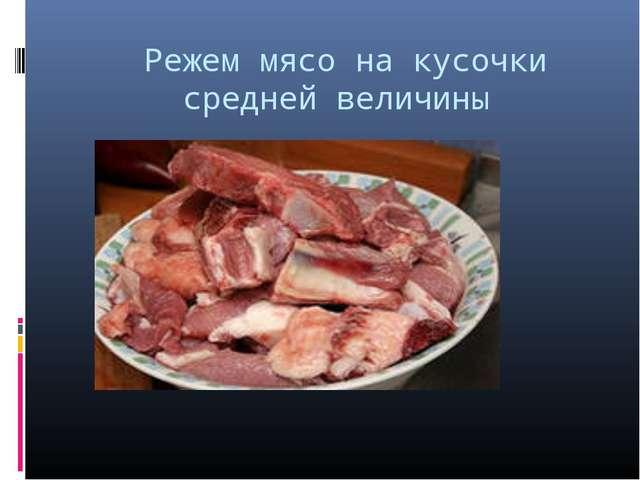Режем мясо на кусочки средней величины