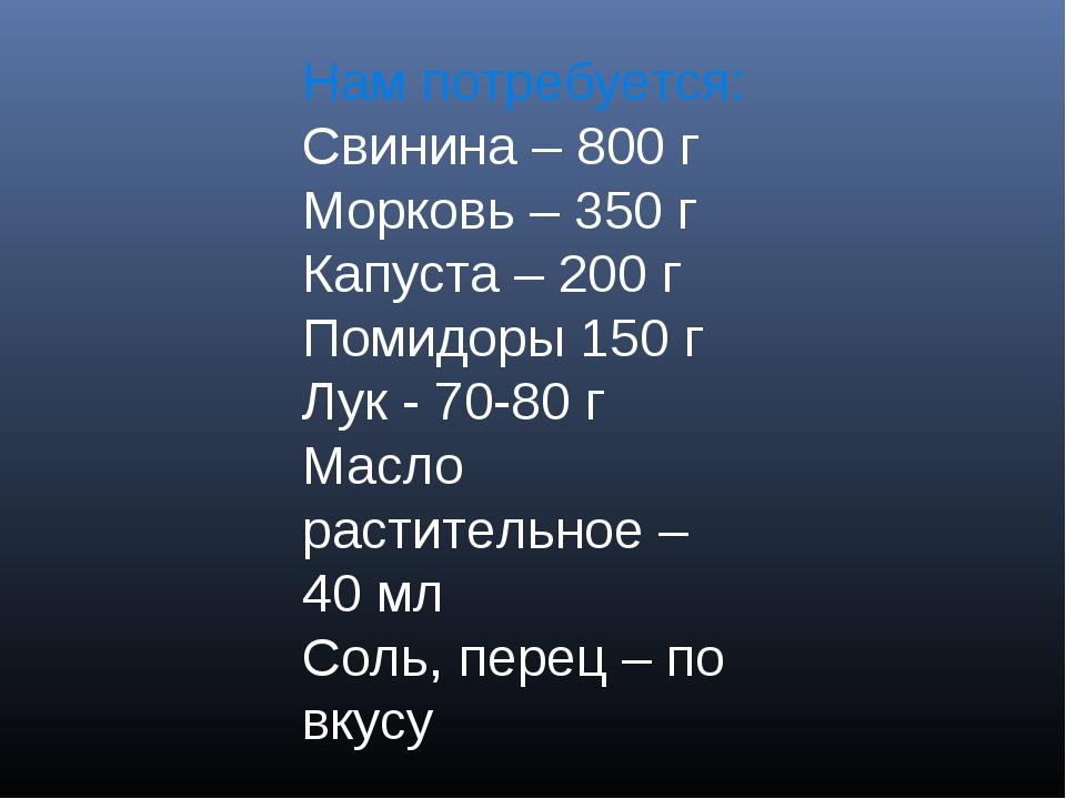 Нам потребуется: Свинина – 800 г Морковь – 350 г Капуста – 200 г Помидоры 150...