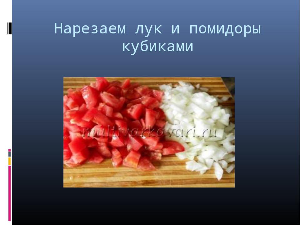 Нарезаем лук и помидоры кубиками