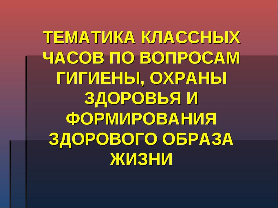 ТЕМАТИКА КЛАССНЫХ ЧАСОВ ПО ВОПРОСАМ ГИГИЕНЫ, ОХРАНЫ ЗДОРОВЬЯ И ФОРМИРОВАНИЯ З...