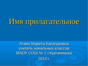Имя прилагательное Атаян Марета Багатуровна учитель начальных классов МАОУ СО
