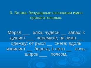6. Вставь безударные окончания имен прилагательных. Мерзл ___ елка; чудесн __