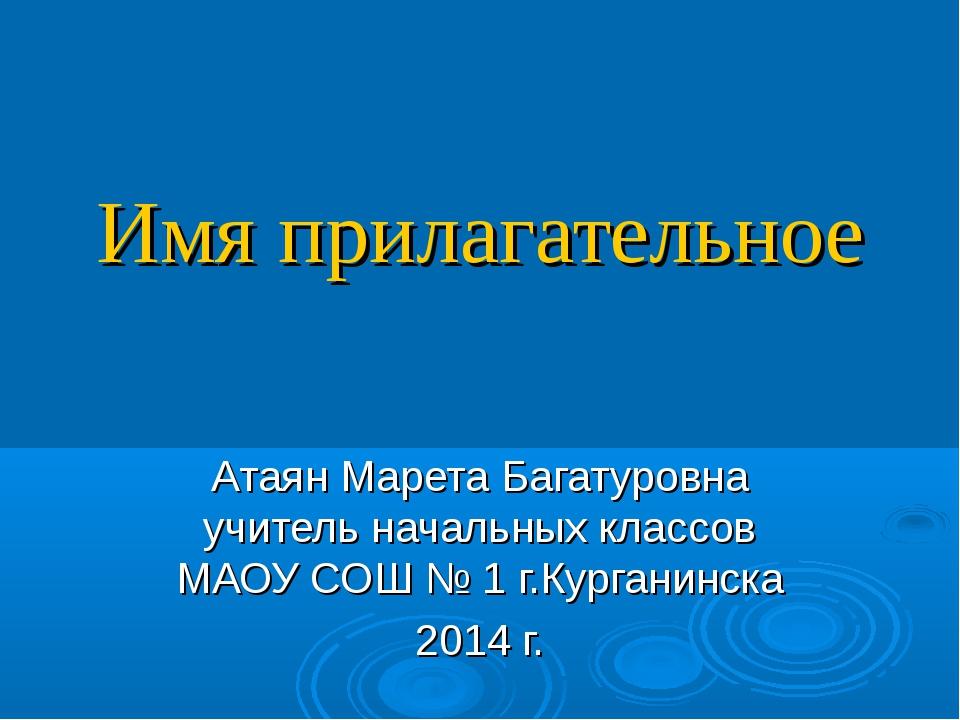 Имя прилагательное Атаян Марета Багатуровна учитель начальных классов МАОУ СО...