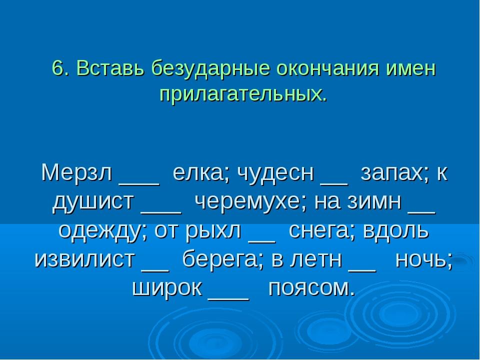 6. Вставь безударные окончания имен прилагательных. Мерзл ___ елка; чудесн __...
