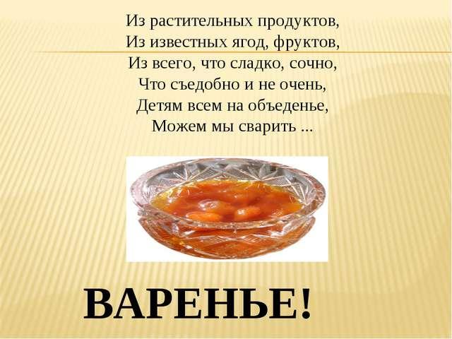 Из растительных продуктов, Из известных ягод, фруктов, Из всего, что сладко,...