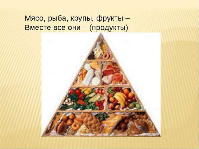 Мясо, рыба, крупы, фрукты – Вместе все они – (продукты)
