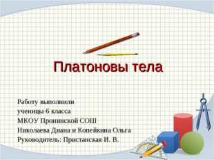 Платоновы тела Работу выполнили ученицы 6 класса МКОУ Пронинской СОШ Николаев