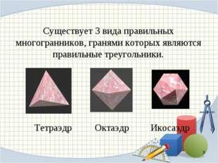 Существует 3 вида правильных многогранников, гранями которых являются правиль