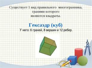 Существует 1 вид правильного многогранника, гранями которого являются квадрат
