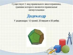 Существует 1 вид правильного многогранника, гранями которого являются правиль