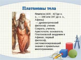 Платоновы тела * Плато́н (428 - 427до н. э., — 348 или 347 до н. э., Афины)