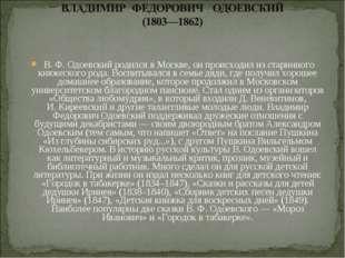 В.Ф.Одоевский родился в Москве, он происходил из старинного княжеского род