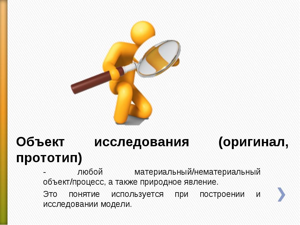 Объект исследования (оригинал, прототип) - любой материальный/нематериальный...