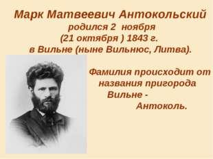Марк Матвеевич Антокольский родился 2 ноября (21 октября )1843 г.  вВильне