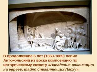 В продолжение 6 лет (1863-1869) лепил Антокольский из воска композицию по ист