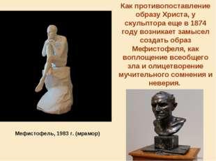 Как противопоставление образу Христа, у скульптора еще в 1874 году возникает
