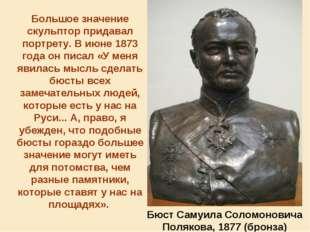 Большое значение скульптор придавал портрету. В июне 1873 года он писал «У ме