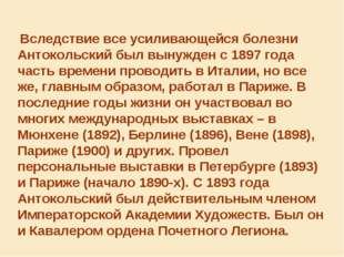 Вследствие все усиливающейся болезни Антокольский был вынужден с 1897 года ч