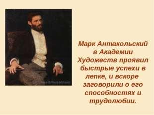 Марк Антакольский в Академии Художеств проявил быстрые успехи в лепке, и вско