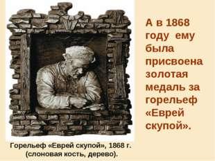 А в1868 году ему была присвоена золотая медаль за горельеф «Еврей скупой».