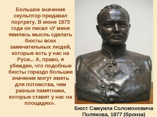 Большое значение скульптор придавал портрету. В июне 1873 года он писал «У ме...