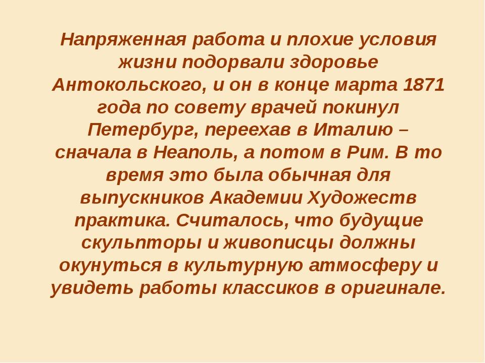 Напряженная работа и плохие условия жизни подорвали здоровье Антокольского, и...
