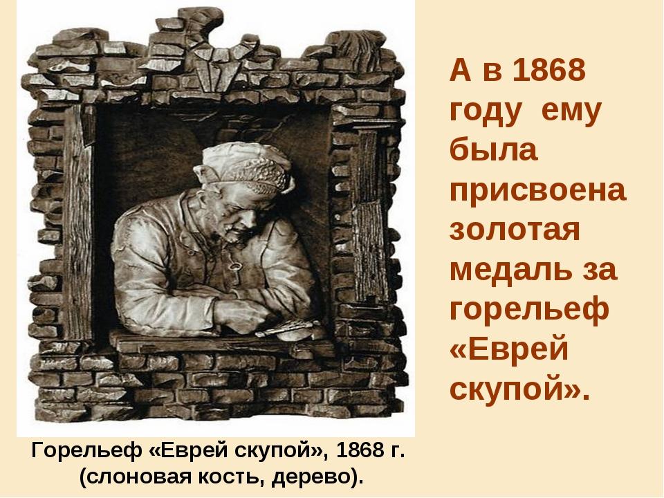 А в1868 году ему была присвоена золотая медаль за горельеф «Еврей скупой»....
