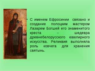 С именем Ефросинии связано и создание полоцким мастером Лазарем Богшей его