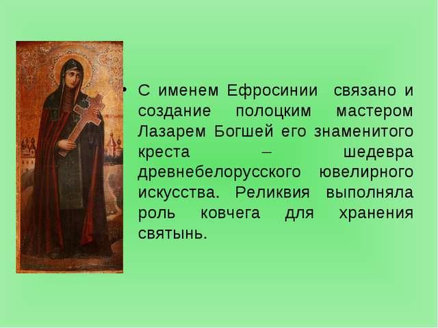 С именем Ефросинии связано и создание полоцким мастером Лазарем Богшей его...