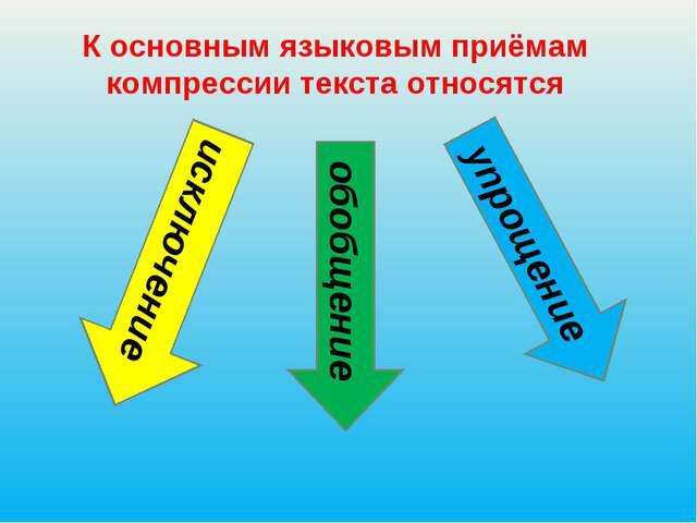 К основным языковым приёмам компрессии текста относятся исключение обобщение...