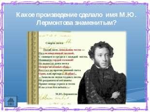 Какое произведение сделало имя М.Ю. Лермонтова знаменитым?