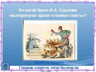 Из какой басни И.А. Крылова «выпорхнула» фраза «глазами съесть»? «Волк на пса
