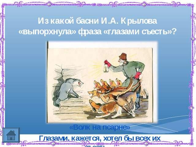 Из какой басни И.А. Крылова «выпорхнула» фраза «глазами съесть»? «Волк на пса...