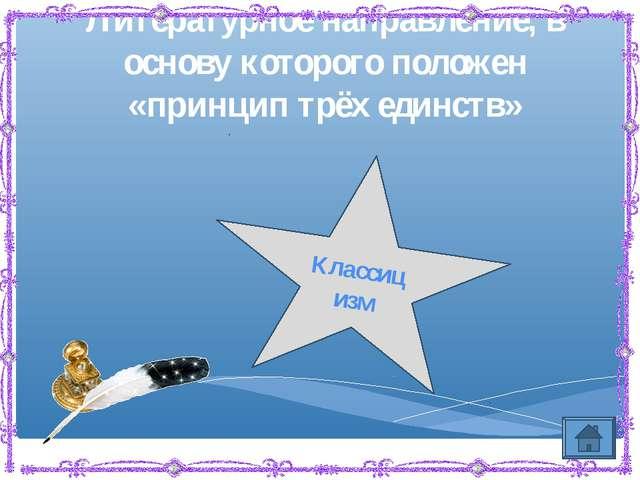 Литературное направление, в основу которого положен «принцип трёх единств» Кл...