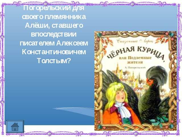 Какую сказку сочинил Антоний Погорельский для своего племянника Алёши, ставше...