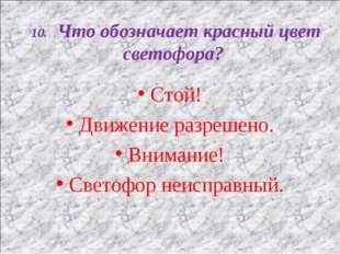 10. Что обозначает красный цвет светофора? Стой! Движение разрешено. Внимание