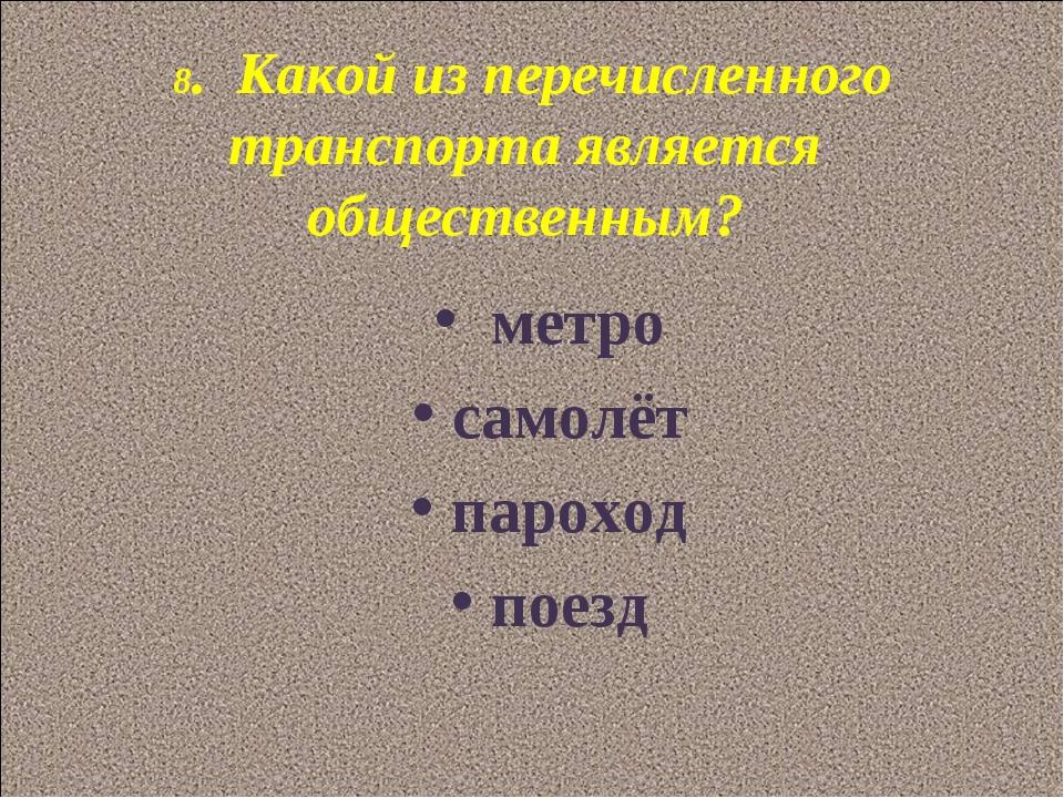 8. Какой из перечисленного транспорта является общественным? метро самолёт па...