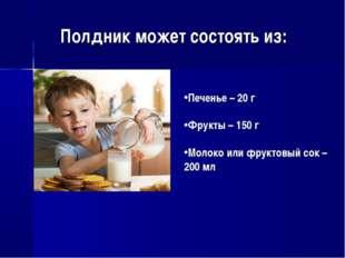 Полдник может состоять из: Печенье – 20 г Фрукты – 150 г Молоко или фруктовый