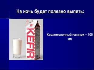 На ночь будет полезно выпить: Кисломолочный напиток – 100 мл