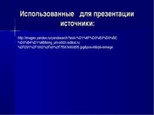 Использованные для презентации источники: http://images.yandex.ru/yandsearch